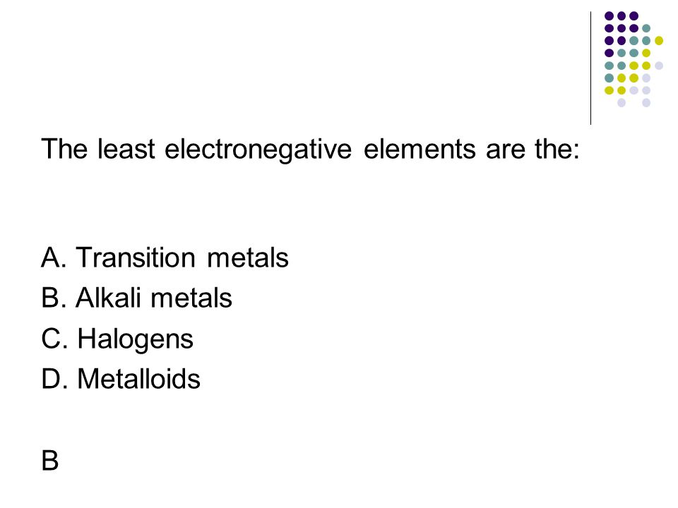 The least electronegative elements are the: