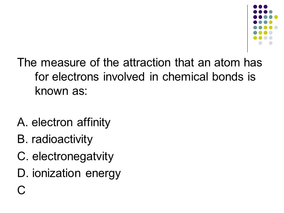 The measure of the attraction that an atom has for electrons involved in chemical bonds is known as: