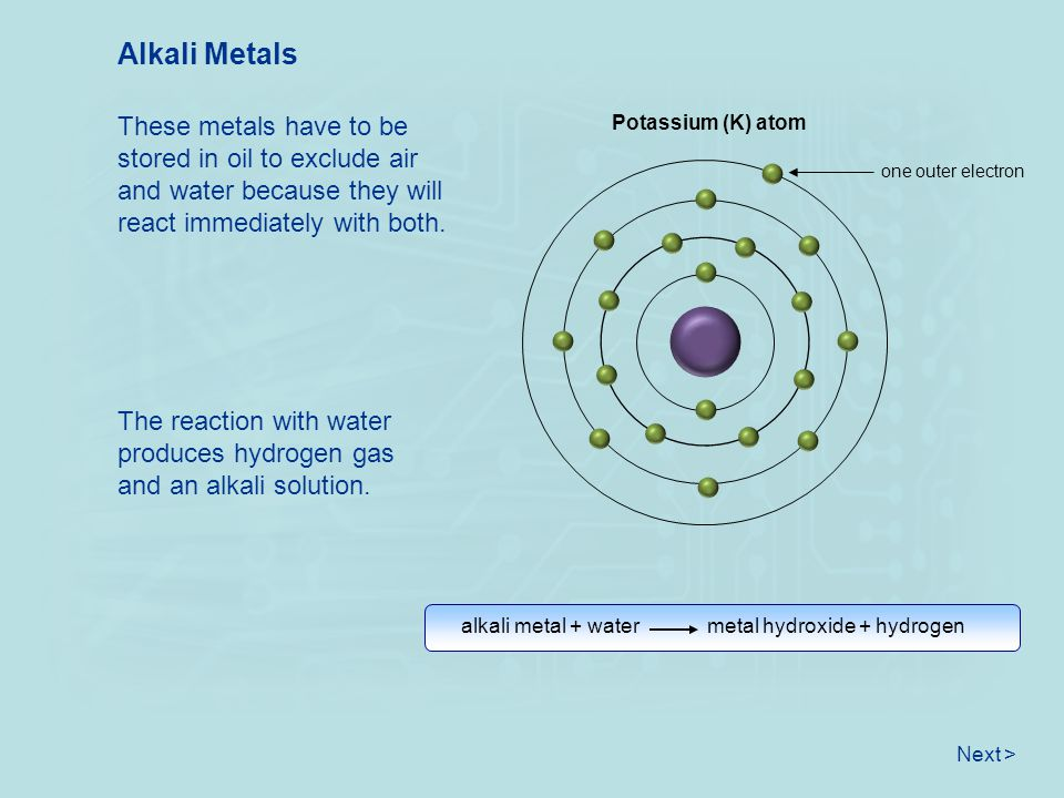 Alkali Metals These metals have to be stored in oil to exclude air and water because they will react immediately with both.