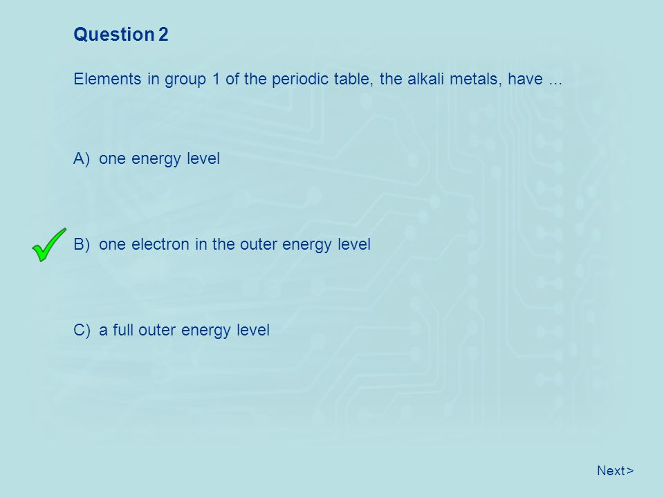 Question 2 Elements in group 1 of the periodic table, the alkali metals, have ... A) one energy level.