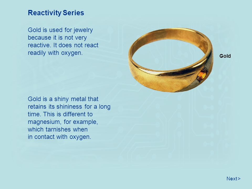 Reactivity Series Gold is used for jewelry because it is not very reactive. It does not react readily with oxygen.
