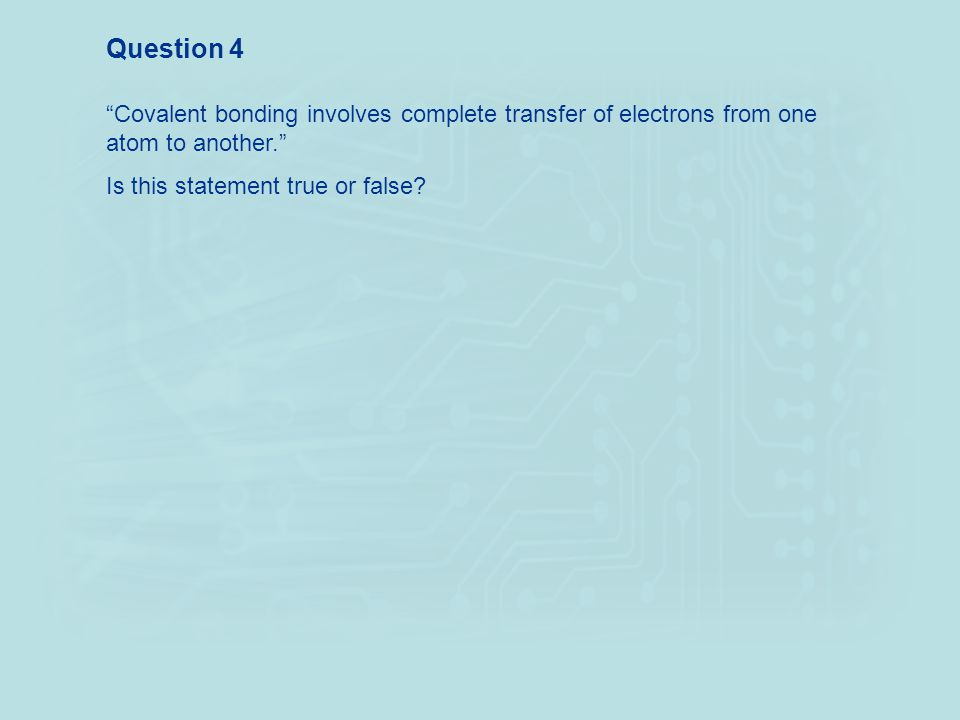 Question 4 Covalent bonding involves complete transfer of electrons from one atom to another. Is this statement true or false