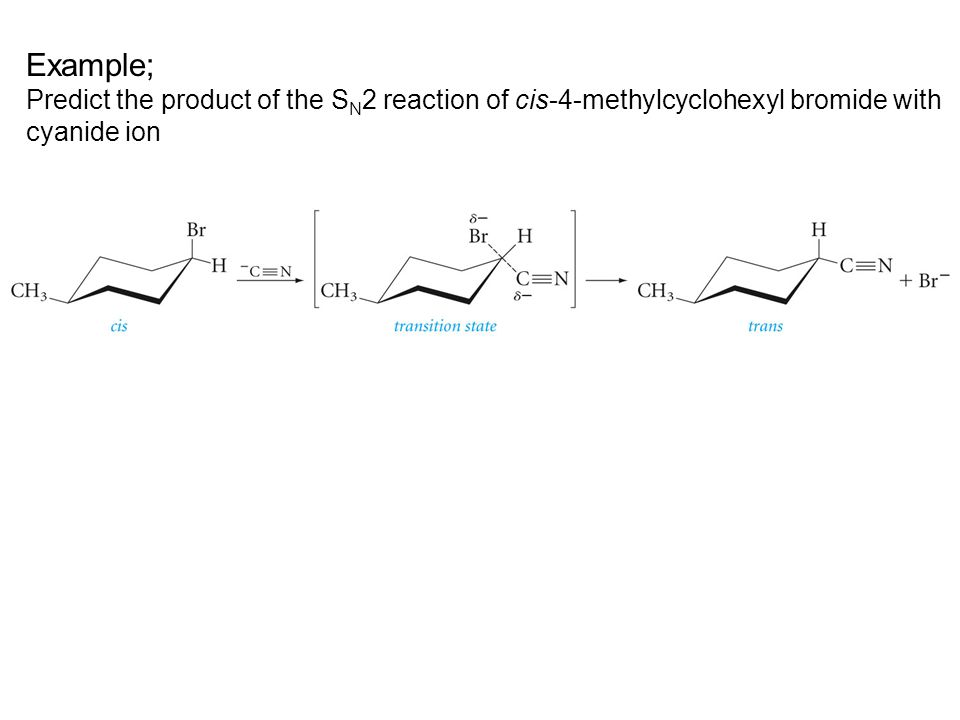 Example; Predict the product of the SN2 reaction of cis-4-methylcyclohexyl bromide with cyanide ion