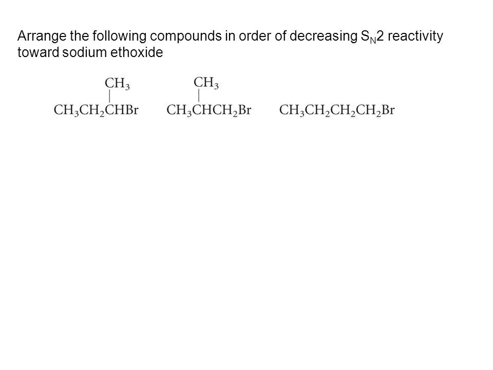 Arrange the following compounds in order of decreasing SN2 reactivity toward sodium ethoxide