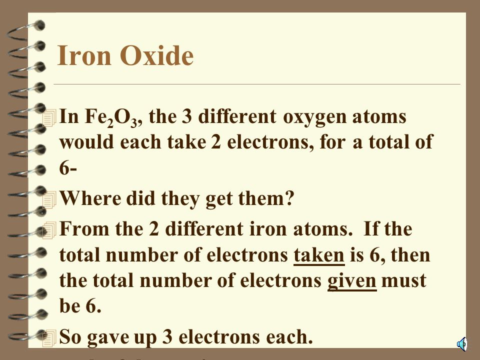 Iron Oxide In Fe2O3, the 3 different oxygen atoms would each take 2 electrons, for a total of 6- Where did they get them