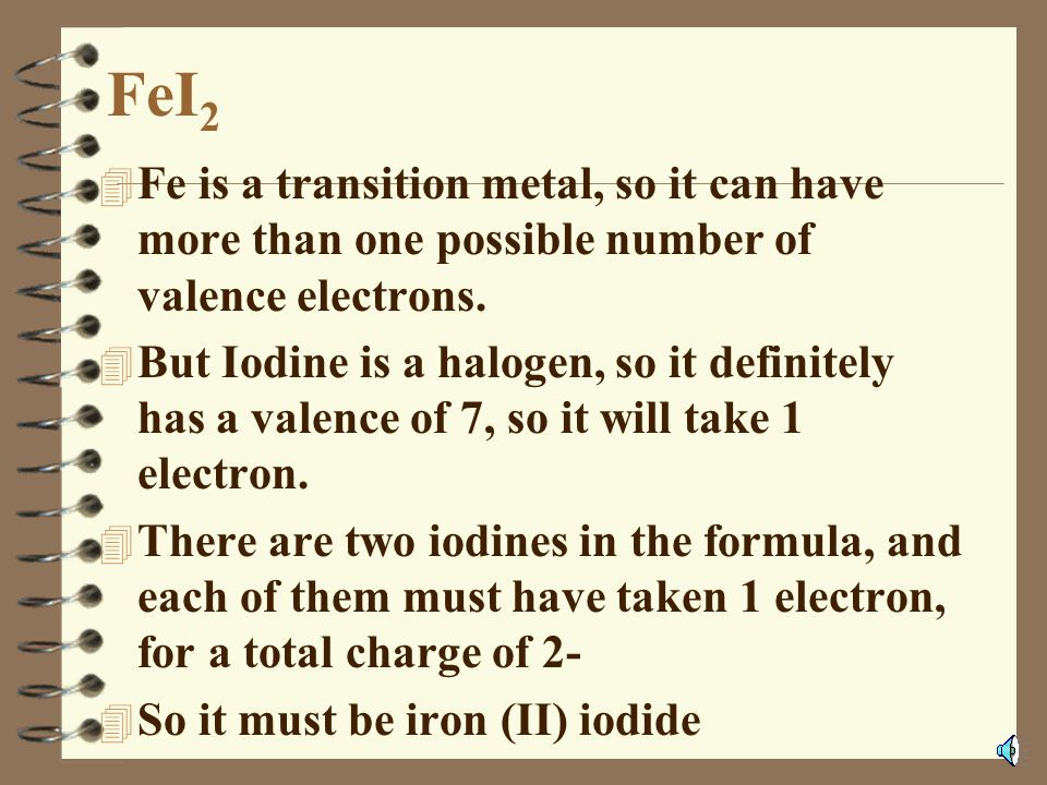 FeI2 Fe is a transition metal, so it can have more than one possible number of valence electrons.