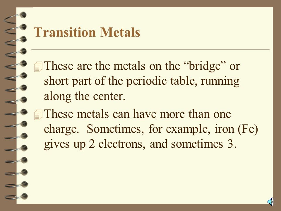Transition Metals These are the metals on the bridge or short part of the periodic table, running along the center.