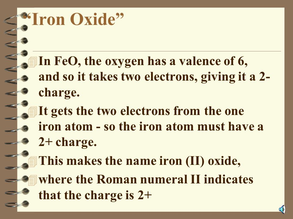 Iron Oxide In FeO, the oxygen has a valence of 6, and so it takes two electrons, giving it a 2- charge.