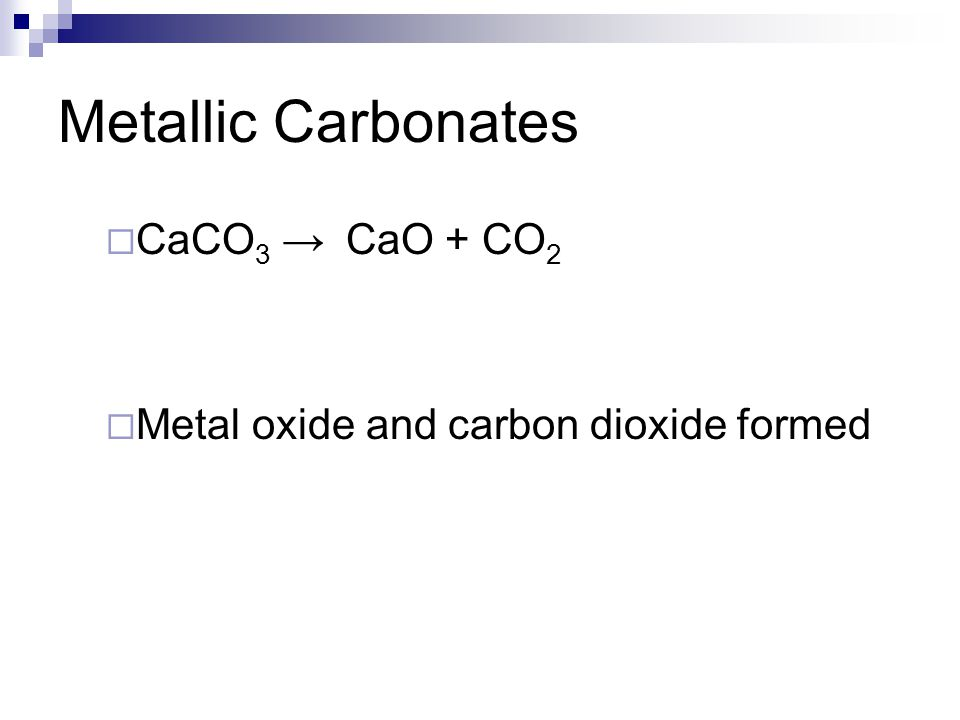 Metallic Carbonates CaCO3 → Metal oxide and carbon dioxide formed