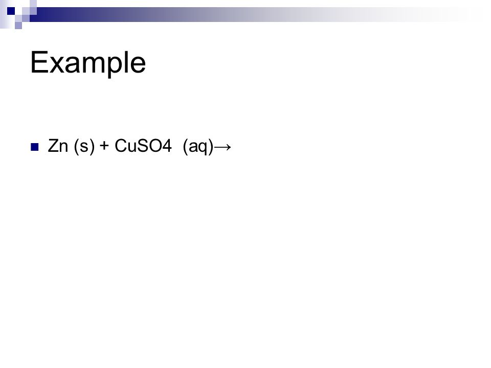 Example Zn (s) + CuSO4 (aq)→