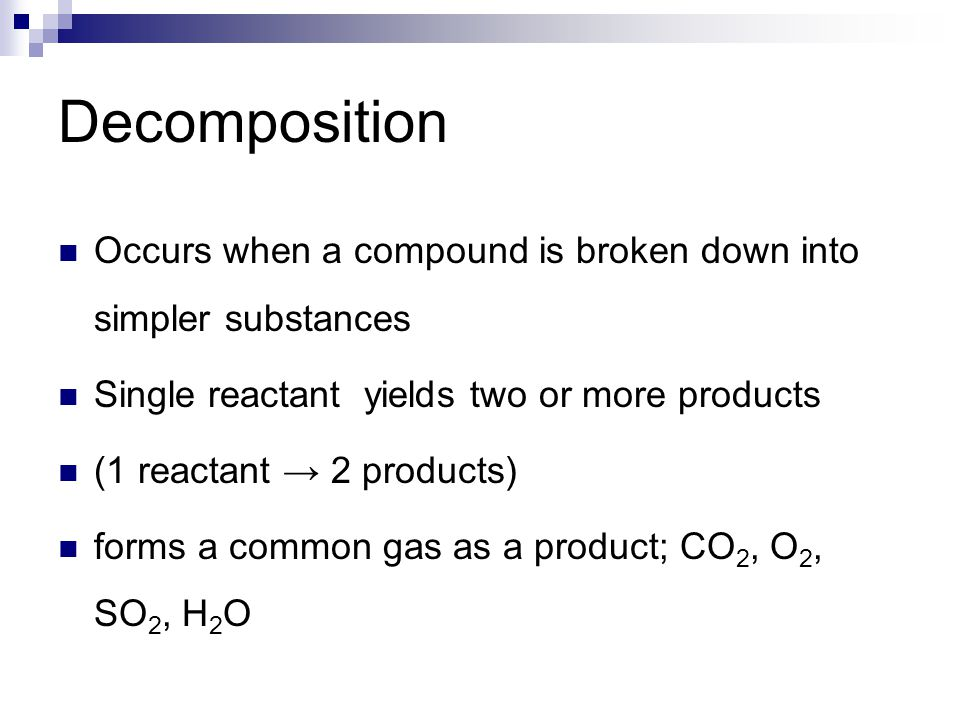 Decomposition Occurs when a compound is broken down into simpler substances. Single reactant yields two or more products.