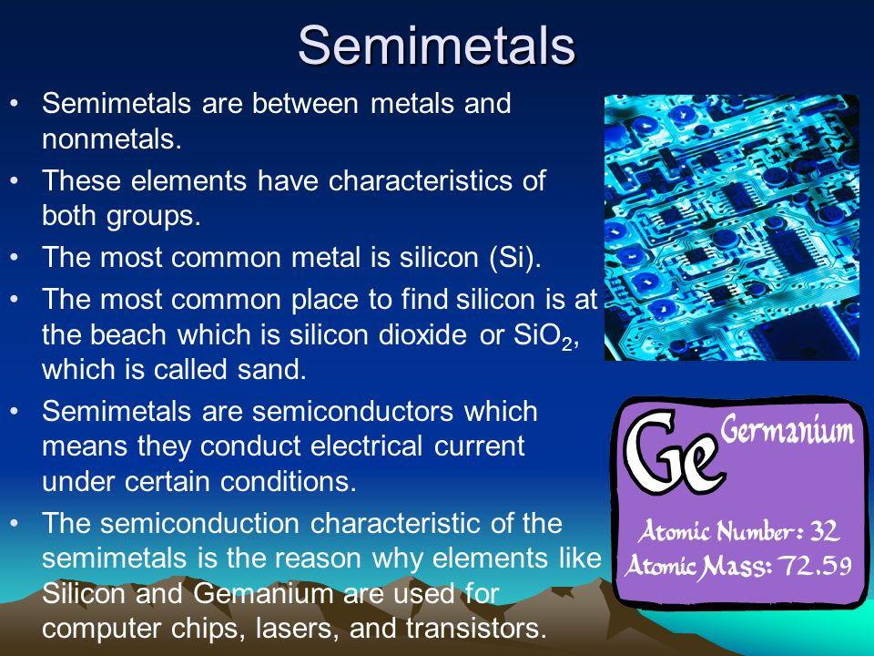 Semimetals Semimetals are between metals and nonmetals.