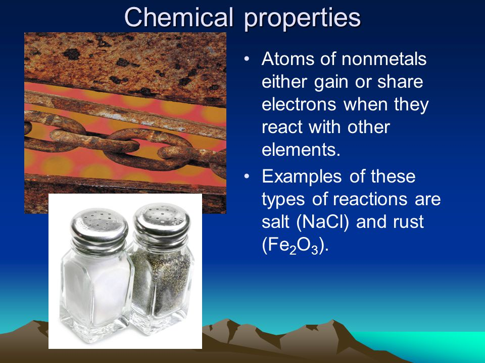 Chemical properties Atoms of nonmetals either gain or share electrons when they react with other elements.