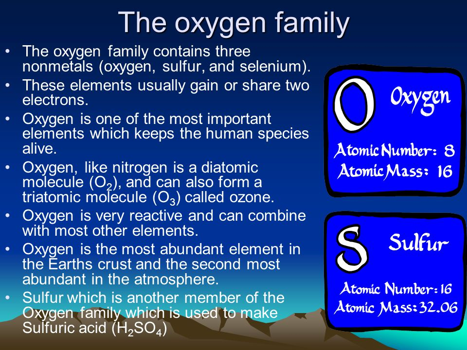 The oxygen family The oxygen family contains three nonmetals (oxygen, sulfur, and selenium). These elements usually gain or share two electrons.