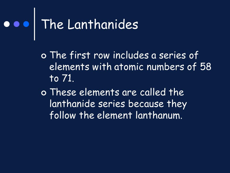 The Lanthanides The first row includes a series of elements with atomic numbers of 58 to 71.