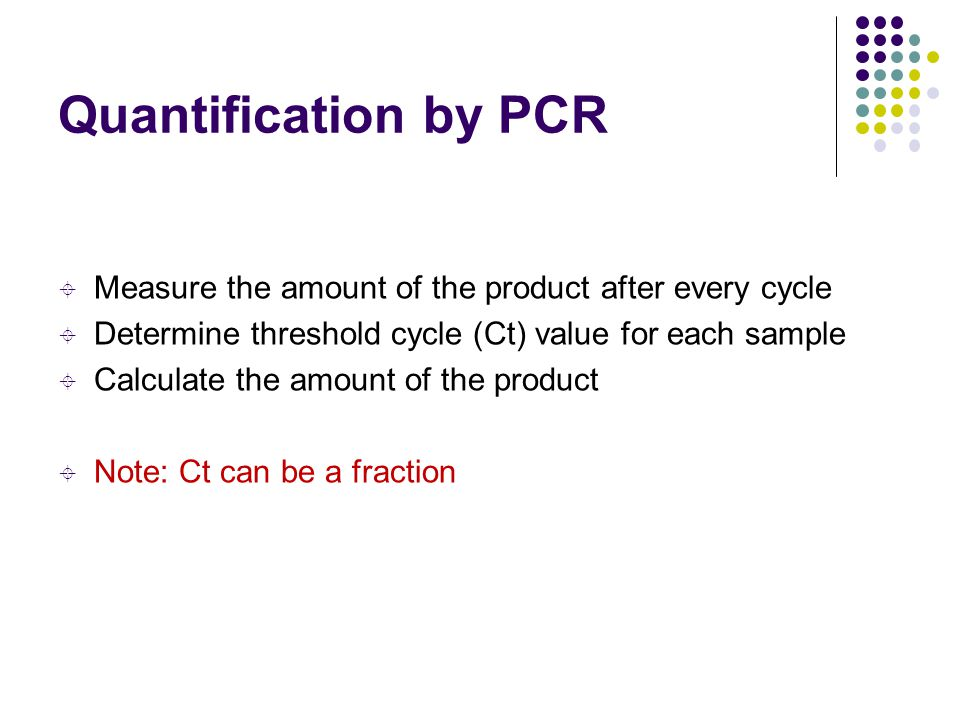 Quantification by PCR Measure the amount of the product after every cycle. Determine threshold cycle (Ct) value for each sample.