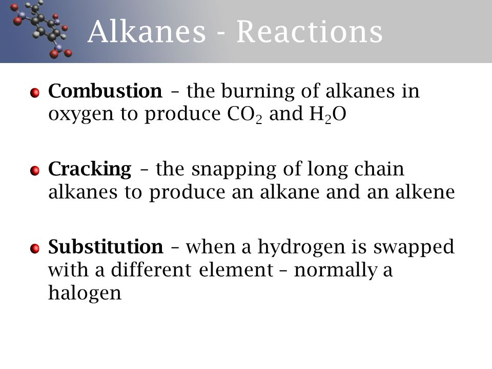 Alkanes - Reactions Combustion – the burning of alkanes in oxygen to produce CO2 and H2O.