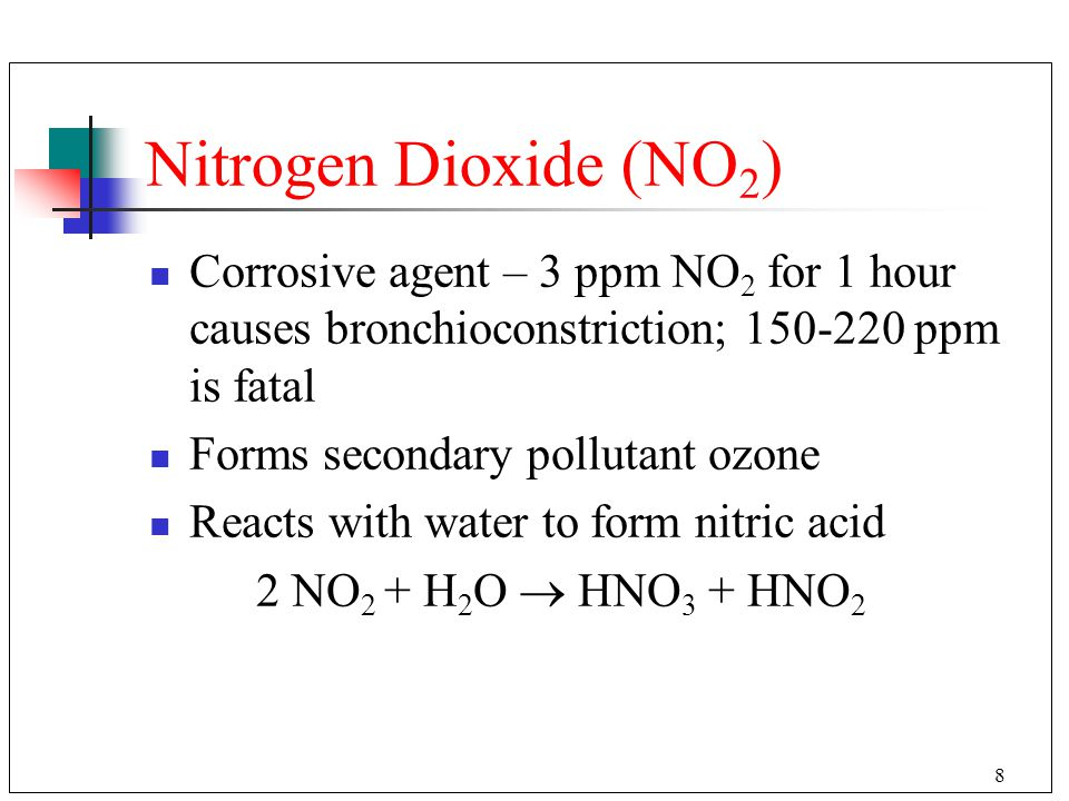 Nitrogen Dioxide (NO2) Corrosive agent – 3 ppm NO2 for 1 hour causes bronchioconstriction; 150-220 ppm is fatal.