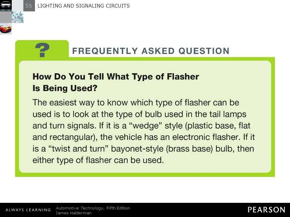 FREQUENTLY ASKED QUESTION: How Do You Tell What Type of Flasher Is Being Used The easiest way to know which type of flasher can be used is to look at the type of bulb used in the tail lamps and turn signals. If it is a wedge style (plastic base, flat and rectangular), the vehicle has an electronic flasher. If it is a twist and turn bayonet-style (brass base) bulb, then either type of flasher can be used.