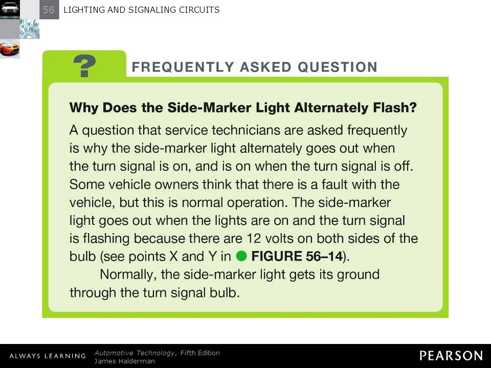 FREQUENTLY ASKED QUESTION: Why Does the Side-Marker Light Alternately Flash A question that service technicians are asked frequently is why the side-marker light alternately goes out when the turn signal is on, and is on when the turn signal is off. Some vehicle owners think that there is a fault with the vehicle, but this is normal operation. The side-marker light goes out when the lights are on and the turn signal is flashing because there are 12 volts on both sides of the bulb (see points X and Y in - FIGURE 56–14). Normally, the side-marker light gets its ground through the turn signal bulb.