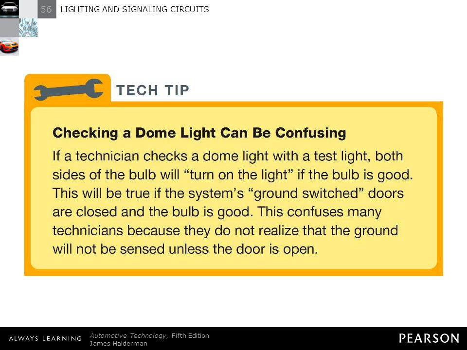 TECH TIP: Checking a Dome Light Can Be Confusing If a technician checks a dome light with a test light, both sides of the bulb will turn on the light if the bulb is good. This will be true if the system's ground switched doors are closed and the bulb is good. This confuses many technicians because they do not realize that the ground will not be sensed unless the door is open.