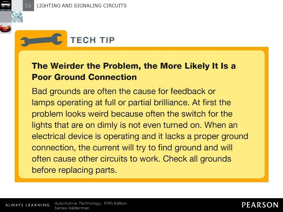TECH TIP: The Weirder the Problem, the More Likely It Is a Poor Ground Connection Bad grounds are often the cause for feedback or lamps operating at full or partial brilliance. At first the problem looks weird because often the switch for the lights that are on dimly is not even turned on. When an electrical device is operating and it lacks a proper ground connection, the current will try to find ground and will often cause other circuits to work. Check all grounds before replacing parts.