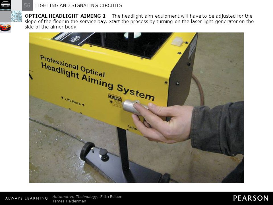 OPTICAL HEADLIGHT AIMING 2 The headlight aim equipment will have to be adjusted for the slope of the floor in the service bay. Start the process by turning on the laser light generator on the side of the aimer body.