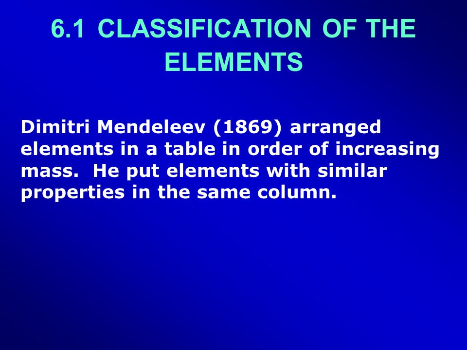 6.1 CLASSIFICATION OF THE ELEMENTS