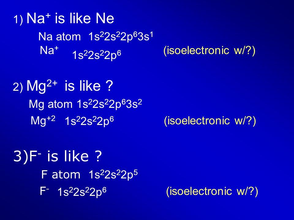 F- is like 1) Na+ is like Ne