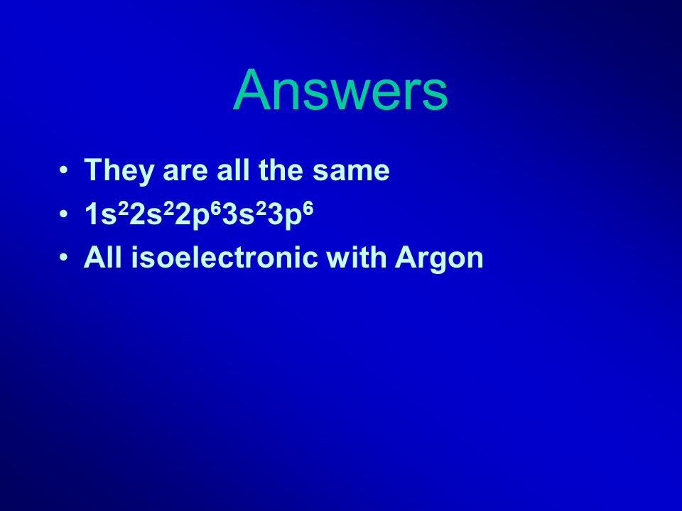 Answers They are all the same 1s22s22p63s23p6