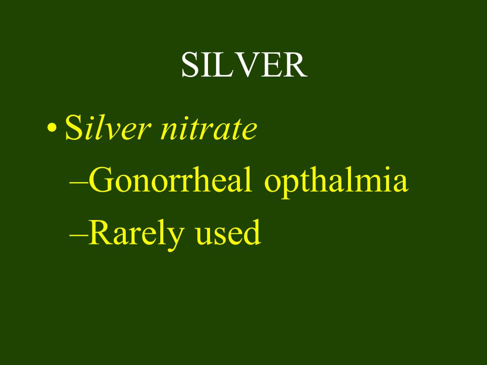 SILVER Silver nitrate Gonorrheal opthalmia Rarely used