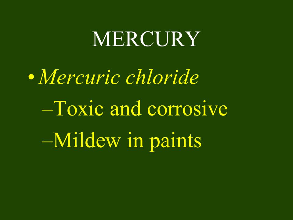 MERCURY Mercuric chloride Toxic and corrosive Mildew in paints
