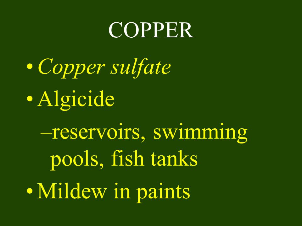 COPPER Copper sulfate Algicide reservoirs, swimming pools, fish tanks Mildew in paints