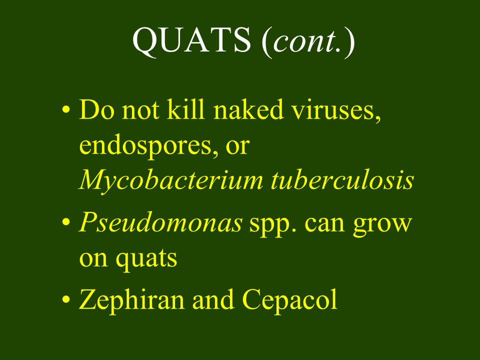 QUATS (cont.) Do not kill naked viruses, endospores, or Mycobacterium tuberculosis. Pseudomonas spp. can grow on quats.