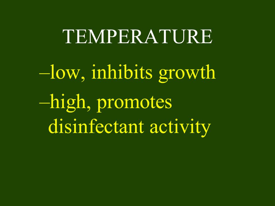 TEMPERATURE low, inhibits growth high, promotes disinfectant activity