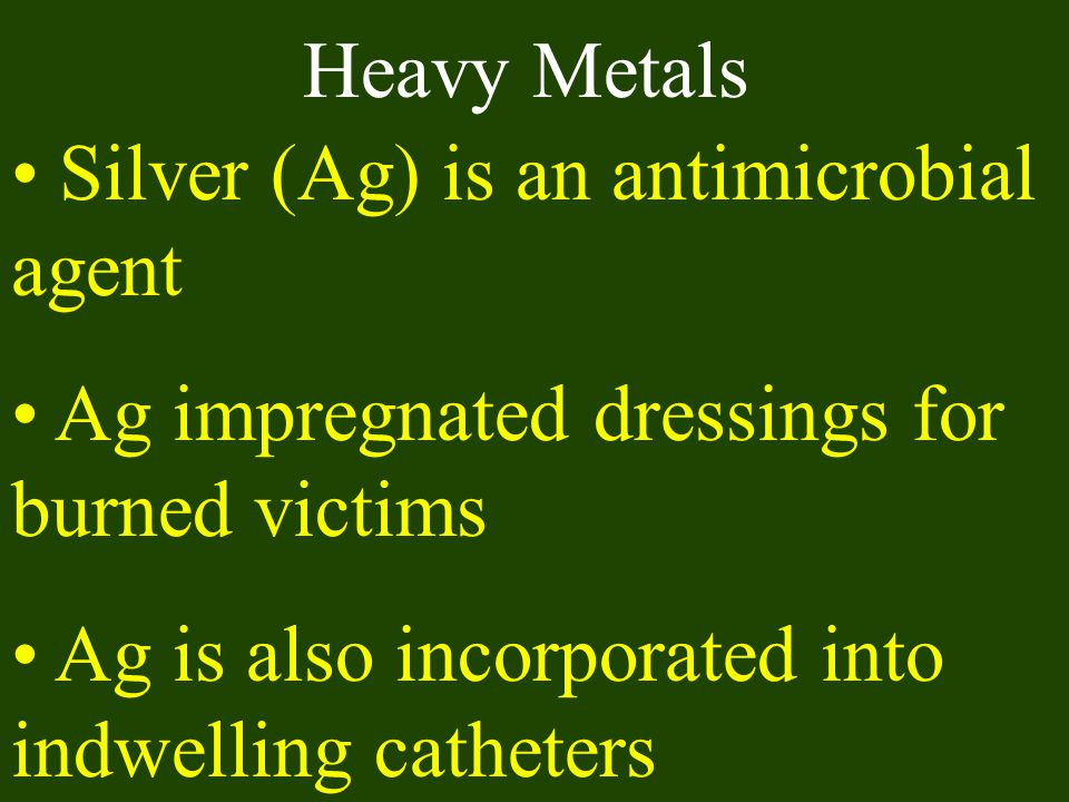 Heavy Metals Silver (Ag) is an antimicrobial agent.