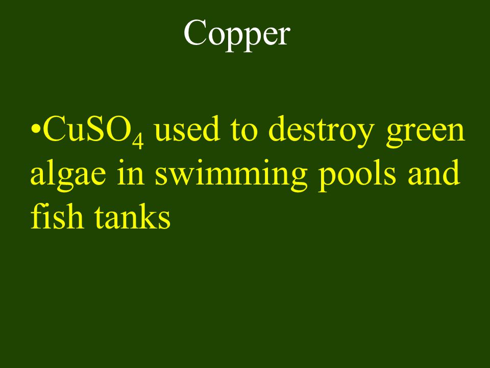 Copper CuSO4 used to destroy green algae in swimming pools and fish tanks