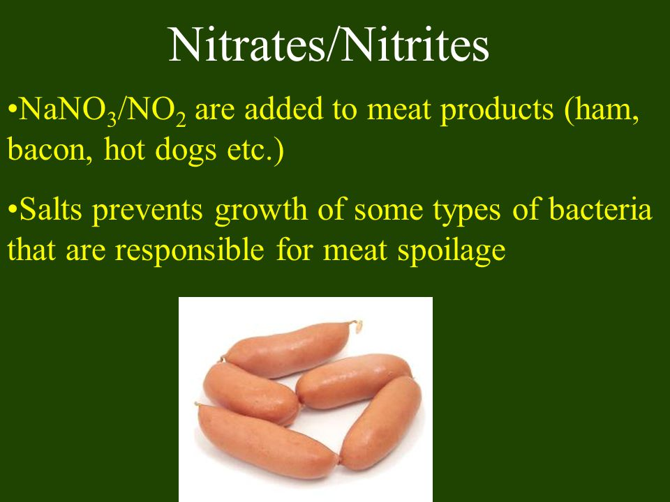 Nitrates/Nitrites NaNO3/NO2 are added to meat products (ham, bacon, hot dogs etc.)