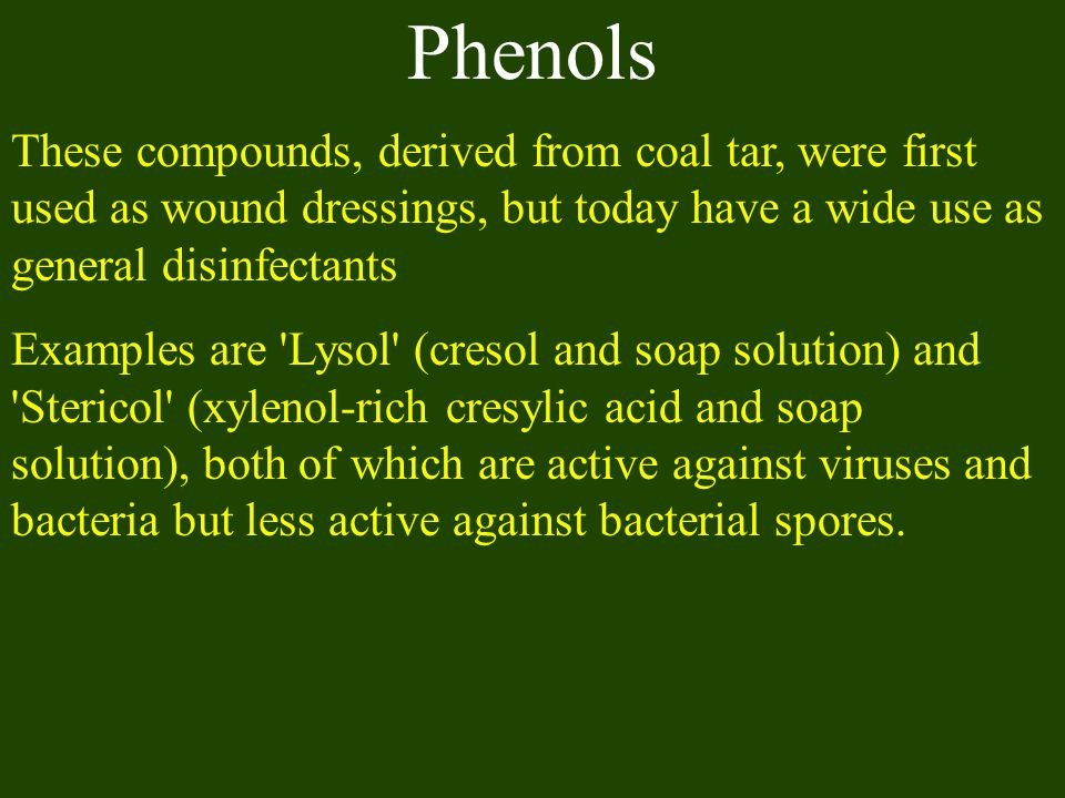 Phenols These compounds, derived from coal tar, were first used as wound dressings, but today have a wide use as general disinfectants.