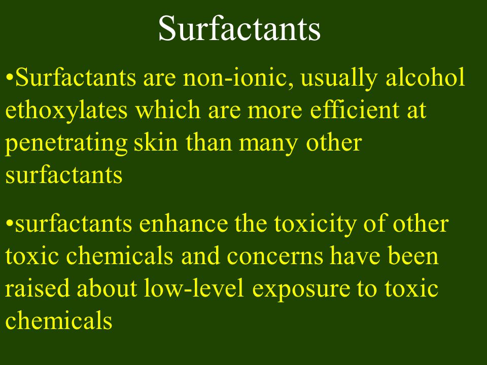 Surfactants Surfactants are non-ionic, usually alcohol ethoxylates which are more efficient at penetrating skin than many other surfactants.