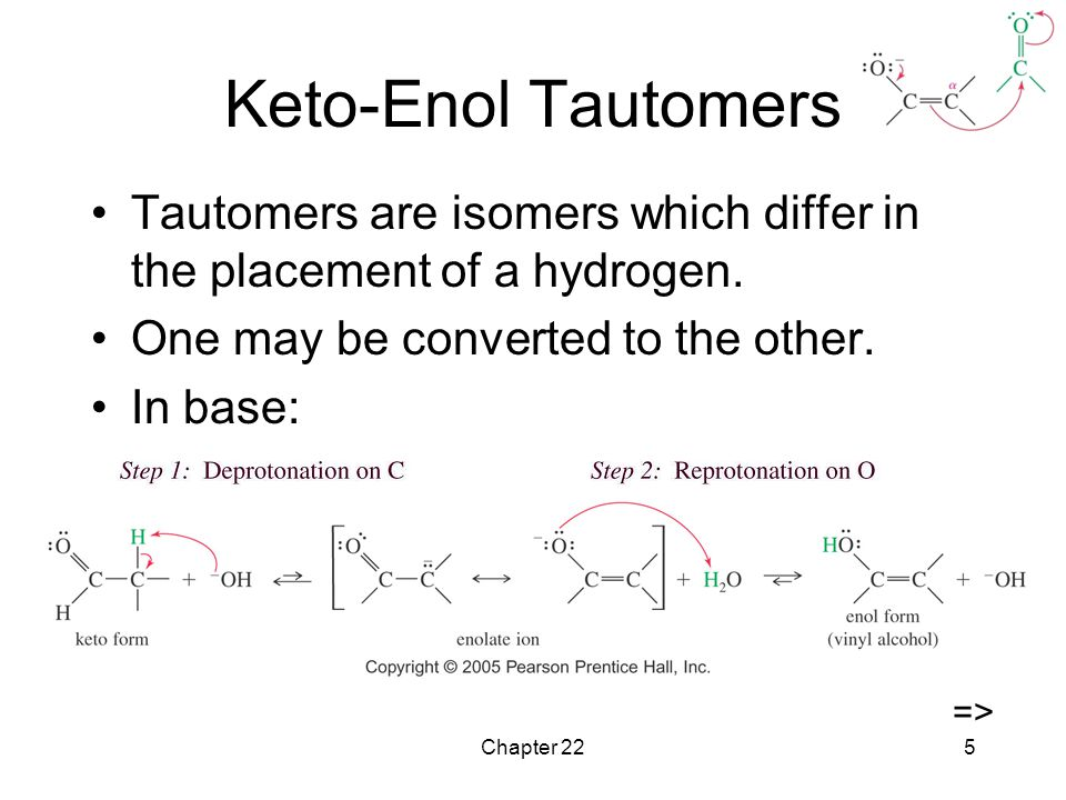 Keto-Enol Tautomers Tautomers are isomers which differ in the placement of a hydrogen. One may be converted to the other.