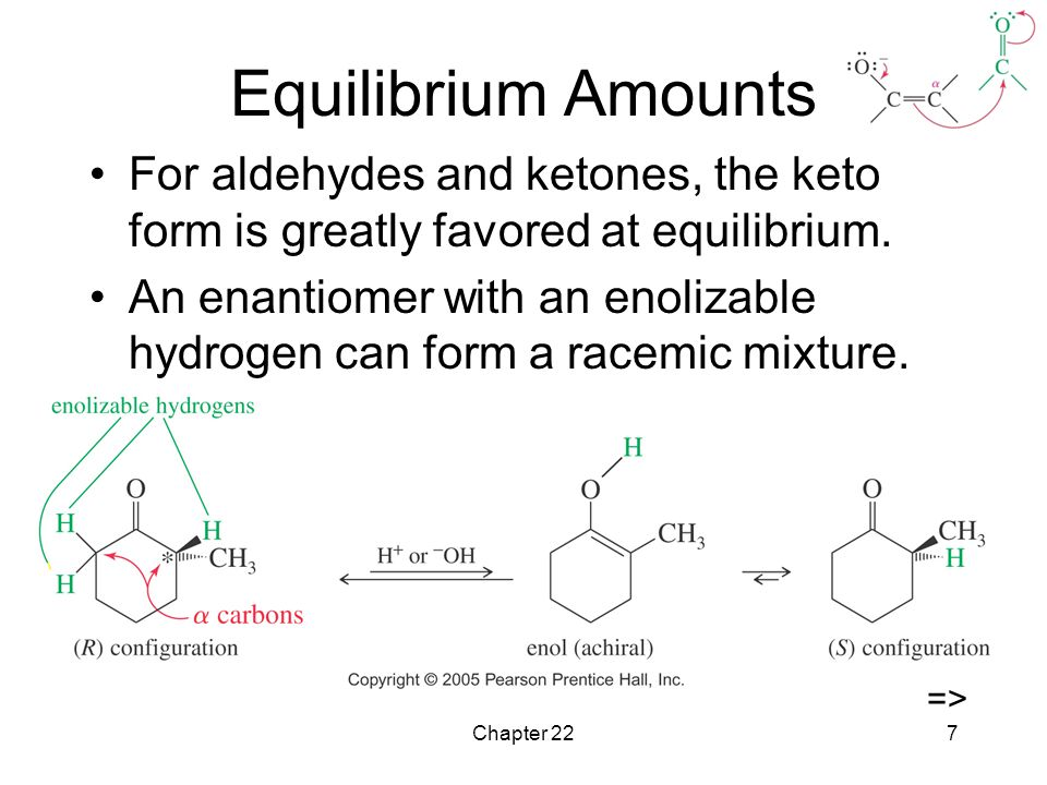 Equilibrium Amounts For aldehydes and ketones, the keto form is greatly favored at equilibrium.