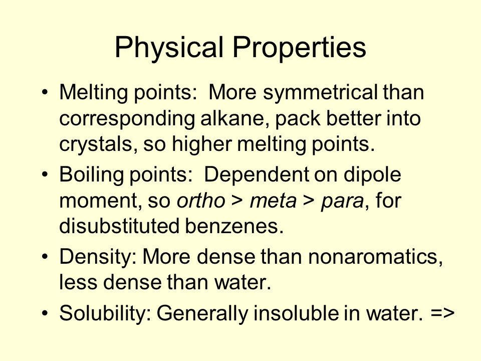 Physical Properties Melting points: More symmetrical than corresponding alkane, pack better into crystals, so higher melting points.