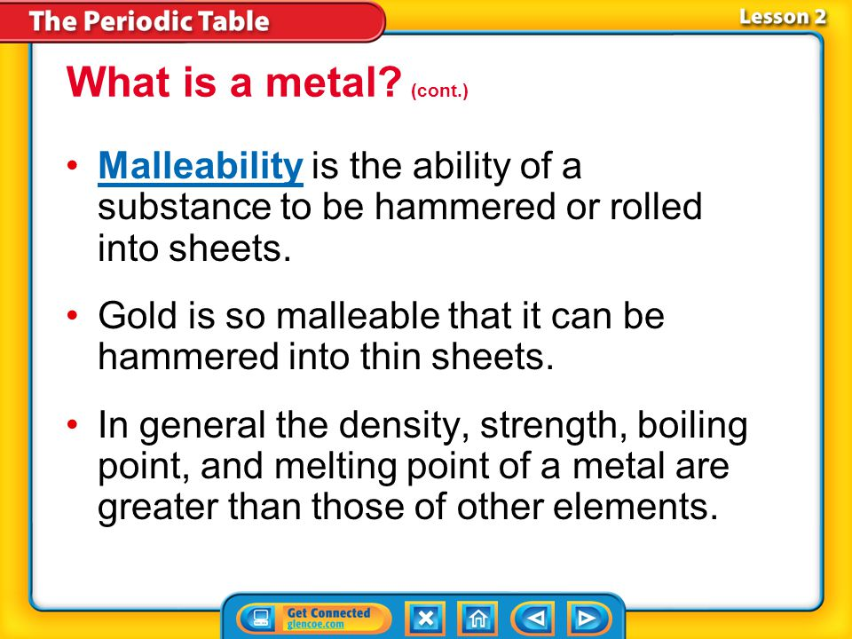 What is a metal (cont.) Malleability is the ability of a substance to be hammered or rolled into sheets.