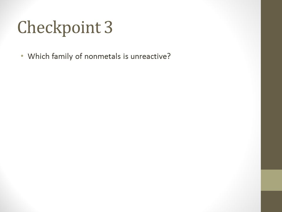 Checkpoint 3 Which family of nonmetals is unreactive
