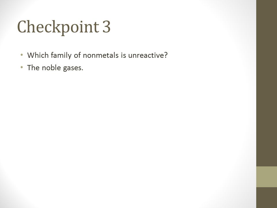 Checkpoint 3 Which family of nonmetals is unreactive The noble gases.