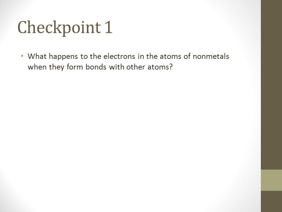 Checkpoint 1 What happens to the electrons in the atoms of nonmetals when they form bonds with other atoms
