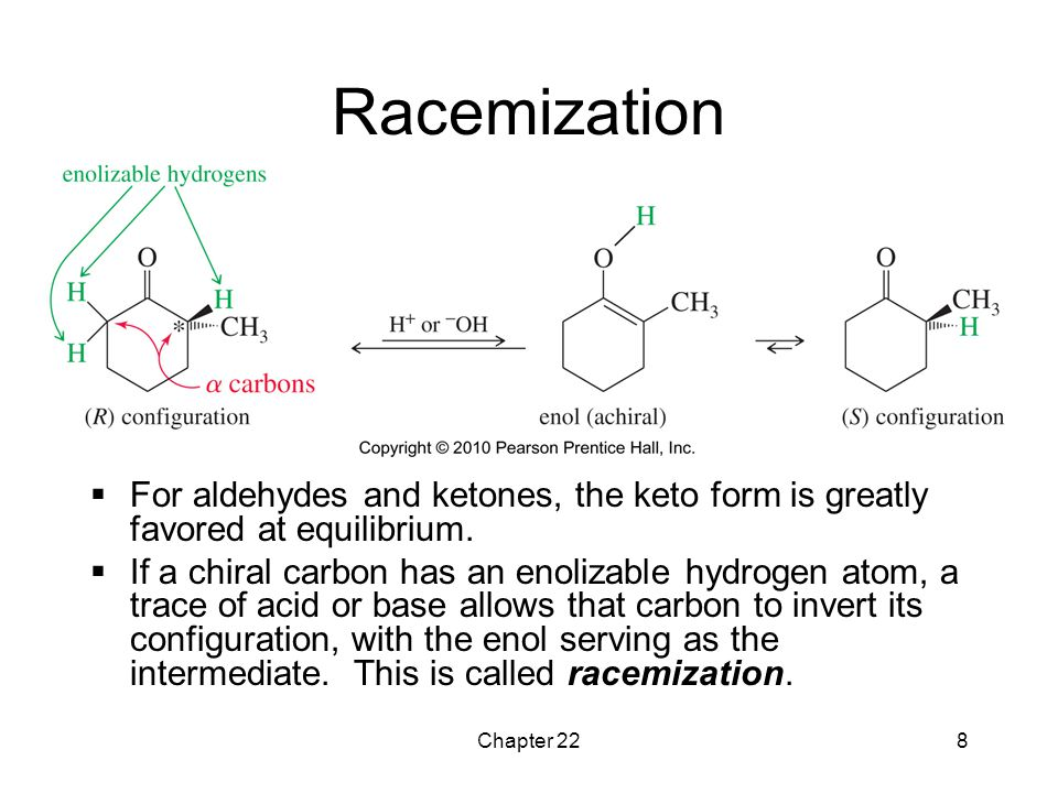 Racemization For aldehydes and ketones, the keto form is greatly favored at equilibrium.