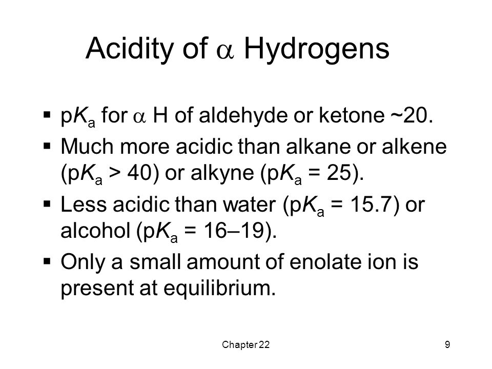 Acidity of  Hydrogens pKa for  H of aldehyde or ketone ~20.