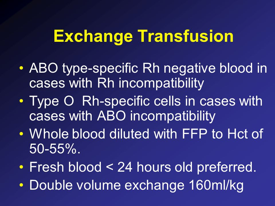Exchange Transfusion ABO type-specific Rh negative blood in cases with Rh incompatibility.
